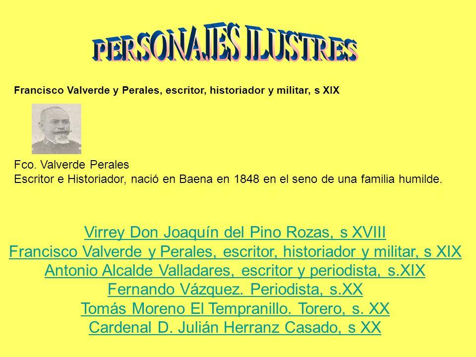 Francisco Valverde y Perales, escritor, historiador y militar, s XIX Fco. Valverde Perales Escritor e Historiador, nació en Baena en 1848 en el seno d