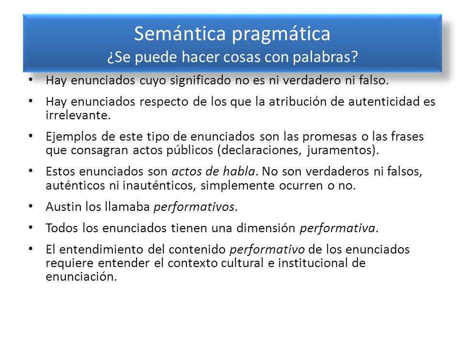 Semántica pragmática ¿Se puede hacer cosas con palabras? Hay enunciados cuyo significado no es ni verdadero ni falso. Hay enunciados respecto de los q