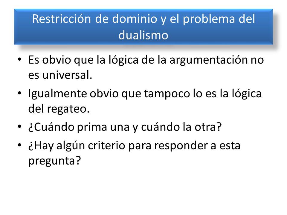 Restricción de dominio y el problema del dualismo Es obvio que la lógica de la argumentación no es universal. Igualmente obvio que tampoco lo es la ló