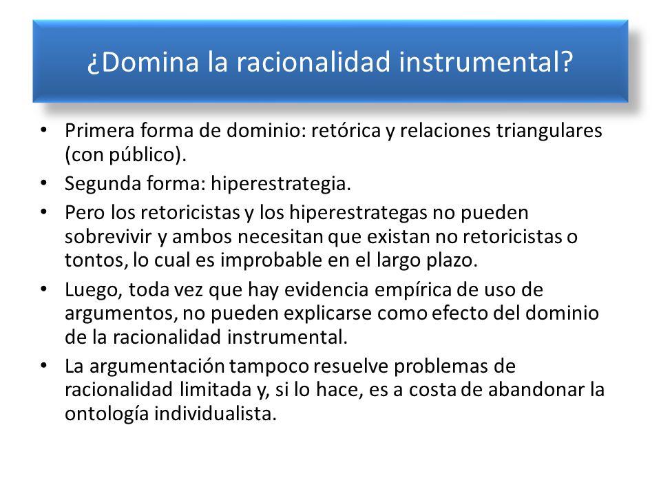 ¿Domina la racionalidad instrumental? Primera forma de dominio: retórica y relaciones triangulares (con público). Segunda forma: hiperestrategia. Pero