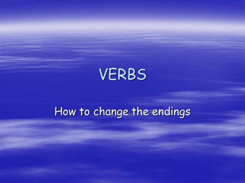 VERBS How to change the endings