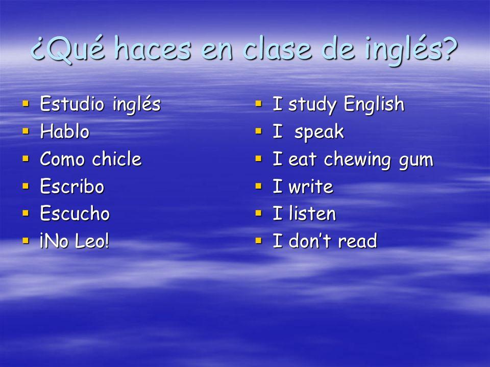 ¿Qué haces en clase de inglés? Estudio inglés Estudio inglés Hablo Hablo Como chicle Como chicle Escribo Escribo Escucho Escucho ¡No Leo! ¡No Leo! I s