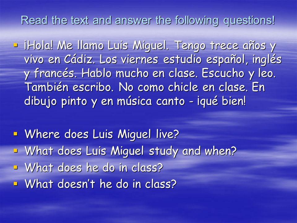 Read the text and answer the following questions! ¡Hola! Me llamo Luis Miguel. Tengo trece años y vivo en Cádiz. Los viernes estudio español, inglés y