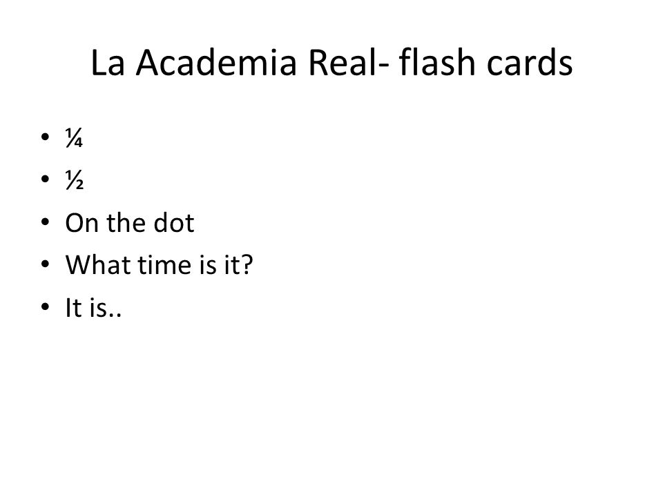La Academia Real- flash cards ¼ ½ On the dot What time is it It is..