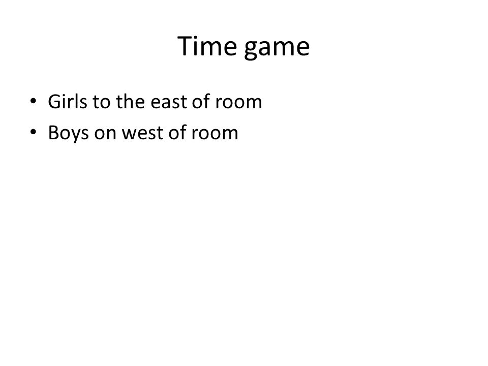Time game Girls to the east of room Boys on west of room