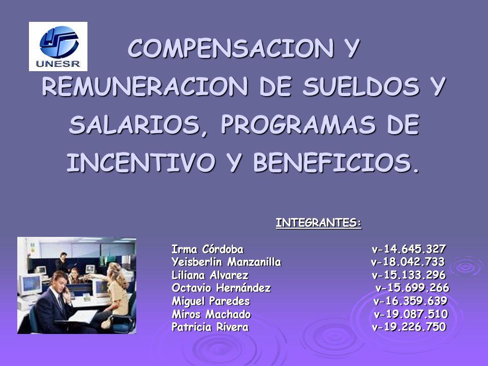 COMPENSACION Y REMUNERACION DE SUELDOS Y SALARIOS, PROGRAMAS DE INCENTIVO Y BENEFICIOS. INTEGRANTES: Irma Córdoba v-14.645.327 Yeisberlin Manzanilla v