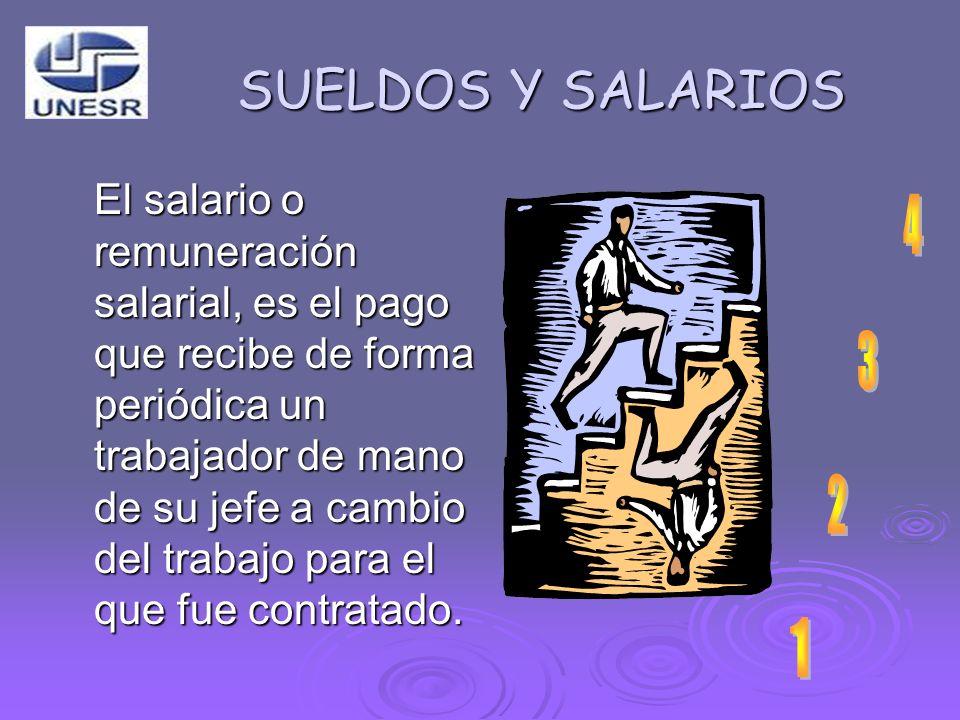 SUELDOS Y SALARIOS El salario o remuneración salarial, es el pago que recibe de forma periódica un trabajador de mano de su jefe a cambio del trabajo