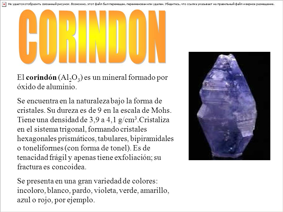 El corindón (Al 2 O 3 ) es un mineral formado por óxido de aluminio. Se encuentra en la naturaleza bajo la forma de cristales. Su dureza es de 9 en la