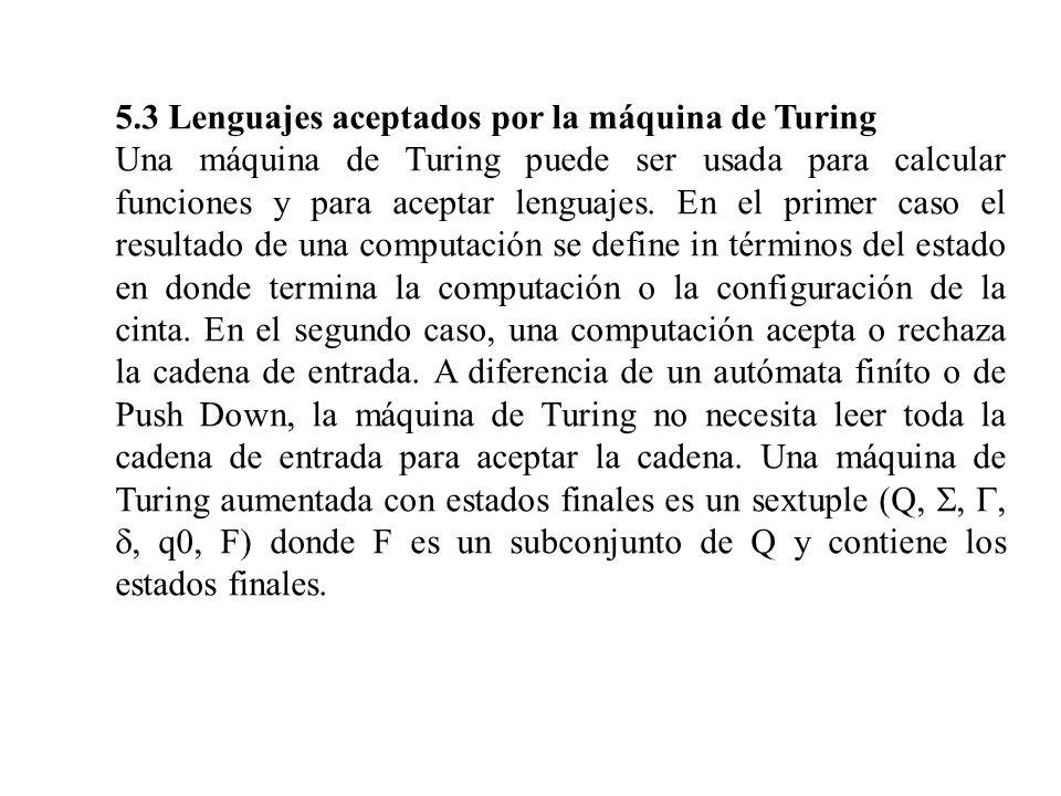 5.3 Lenguajes aceptados por la máquina de Turing Una máquina de Turing puede ser usada para calcular funciones y para aceptar lenguajes. En el primer
