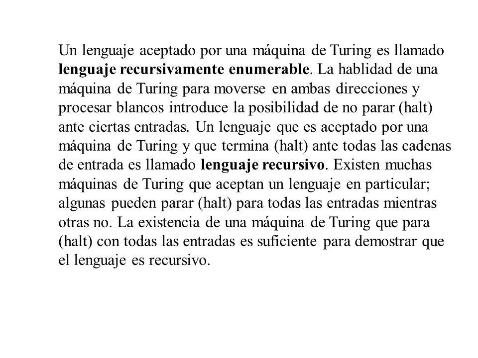 Un lenguaje aceptado por una máquina de Turing es llamado lenguaje recursivamente enumerable. La hablidad de una máquina de Turing para moverse en amb
