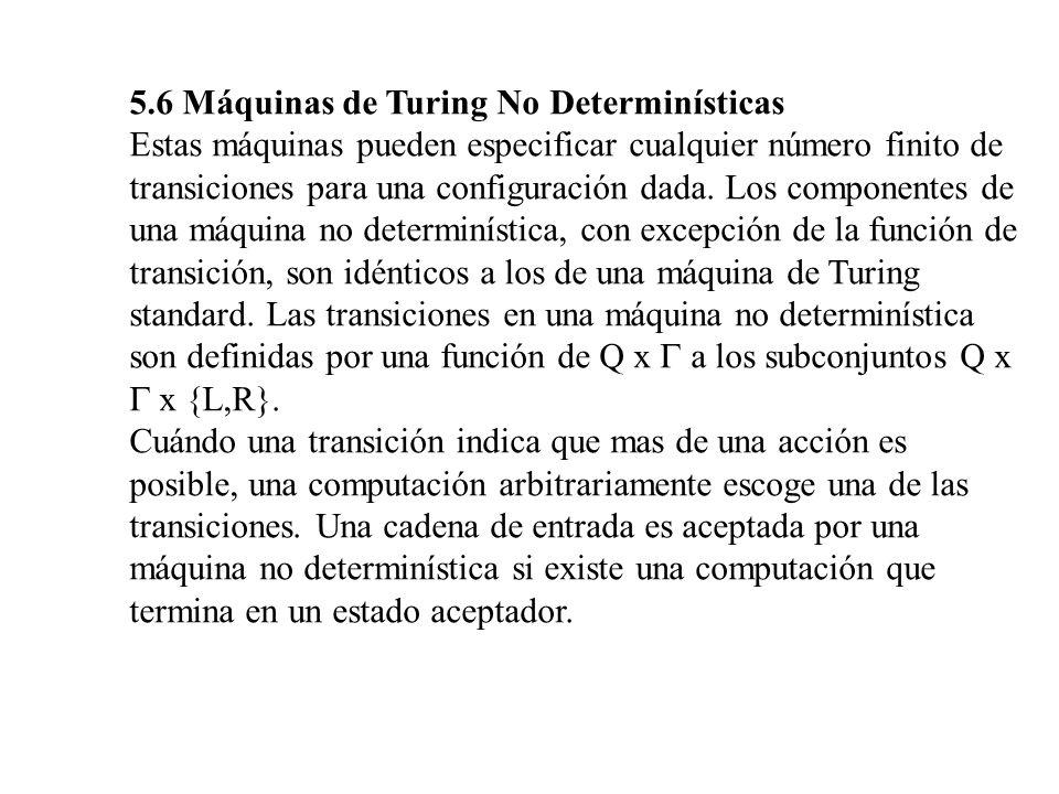 5.6 Máquinas de Turing No Determinísticas Estas máquinas pueden especificar cualquier número finito de transiciones para una configuración dada. Los c