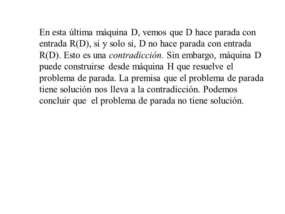 En esta última máquina D, vemos que D hace parada con entrada R(D), si y solo si, D no hace parada con entrada R(D). Esto es una contradicción. Sin em