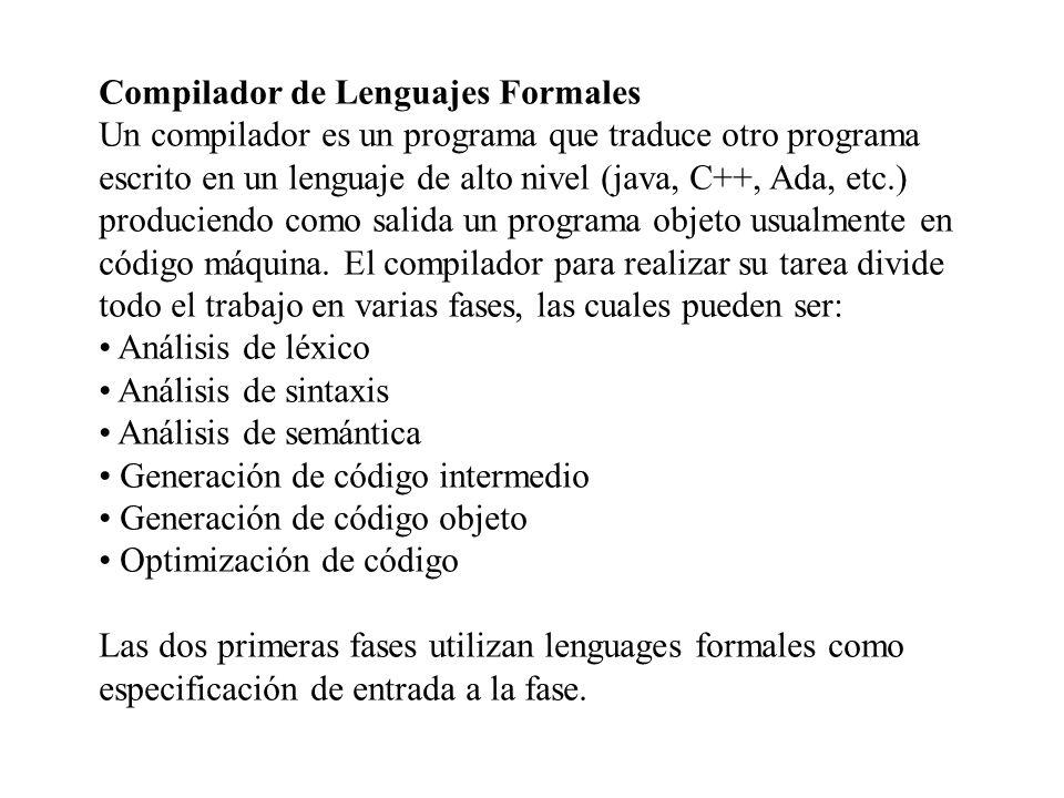 Compilador de Lenguajes Formales Un compilador es un programa que traduce otro programa escrito en un lenguaje de alto nivel (java, C++, Ada, etc.) pr