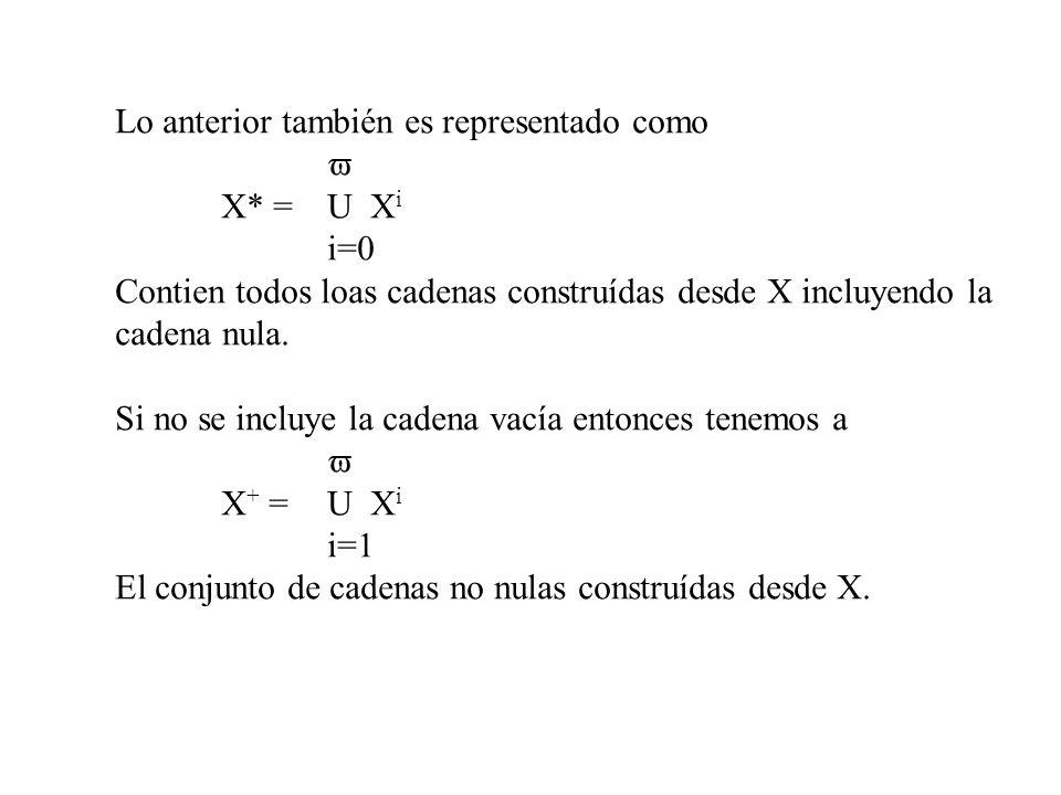 Lo anterior también es representado como X* = U X i i=0 Contien todos loas cadenas construídas desde X incluyendo la cadena nula. Si no se incluye la