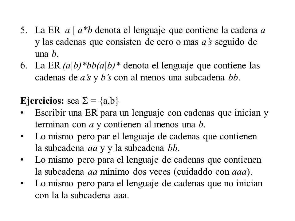 5.La ER a | a*b denota el lenguaje que contiene la cadena a y las cadenas que consisten de cero o mas as seguido de una b. 6.La ER (a|b)*bb(a|b)* deno