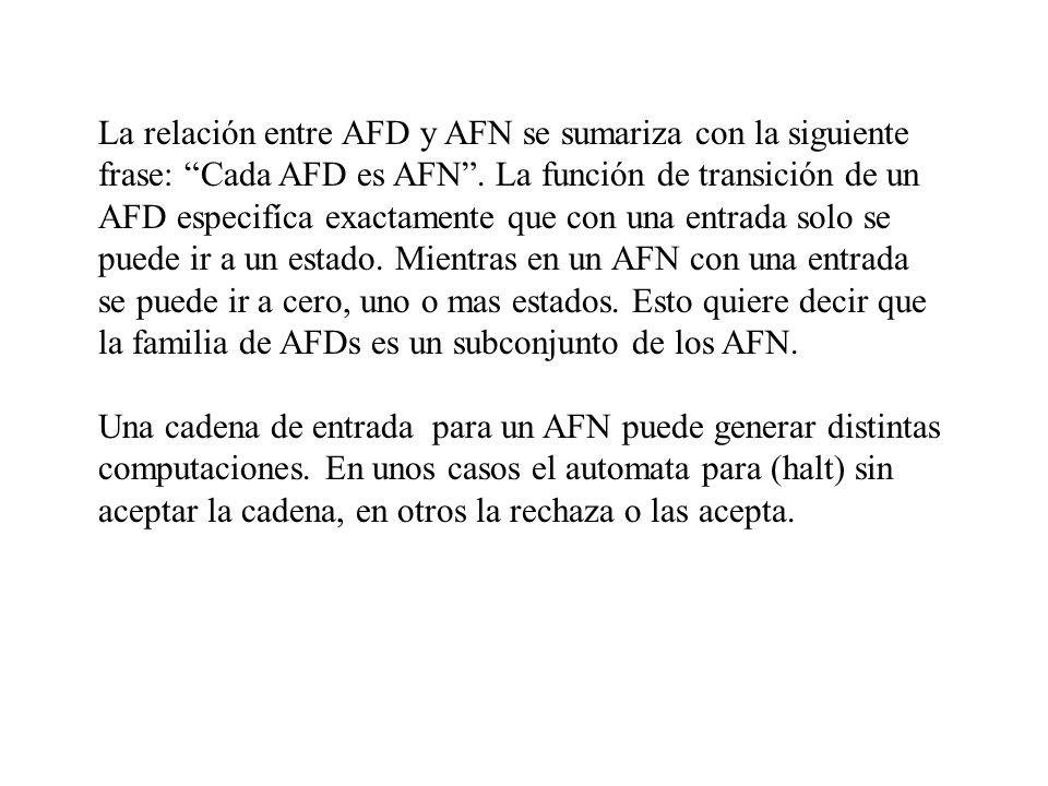 La relación entre AFD y AFN se sumariza con la siguiente frase: Cada AFD es AFN. La función de transición de un AFD especifíca exactamente que con una