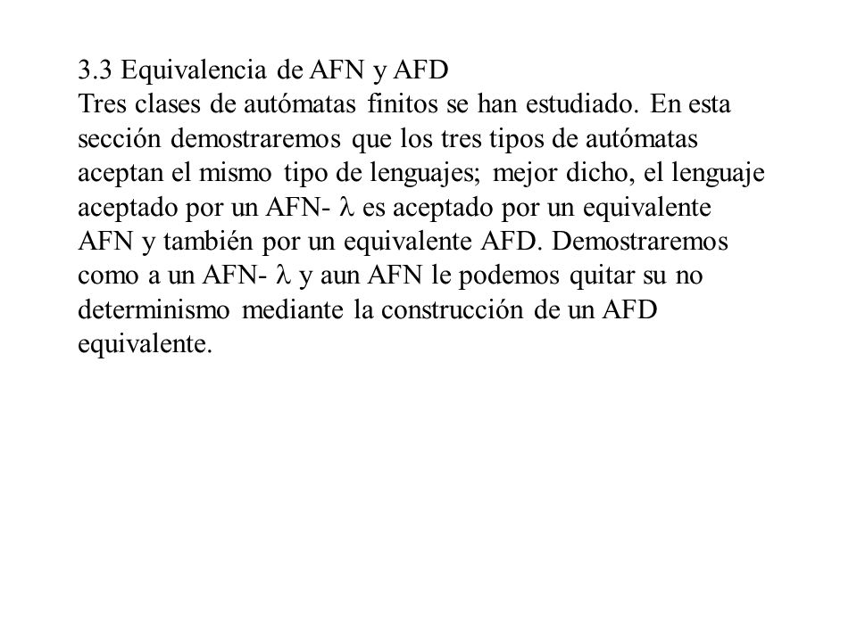 3.3 Equivalencia de AFN y AFD Tres clases de autómatas finitos se han estudiado. En esta sección demostraremos que los tres tipos de autómatas aceptan