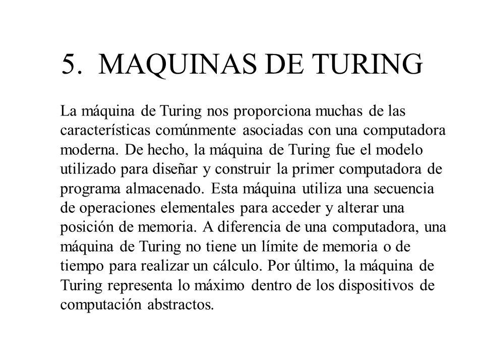 5. MAQUINAS DE TURING La máquina de Turing nos proporciona muchas de las características comúnmente asociadas con una computadora moderna. De hecho, l