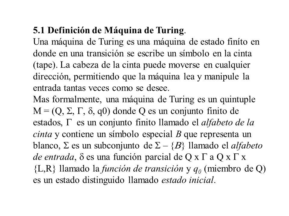 5.1 Definición de Máquina de Turing. Una máquina de Turing es una máquina de estado finíto en donde en una transición se escribe un símbolo en la cint