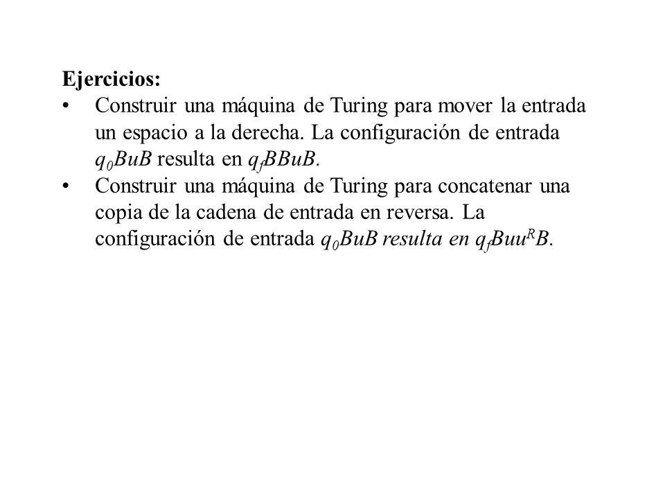 Ejercicios: Construir una máquina de Turing para mover la entrada un espacio a la derecha. La configuración de entrada q 0 BuB resulta en q f BBuB. Co