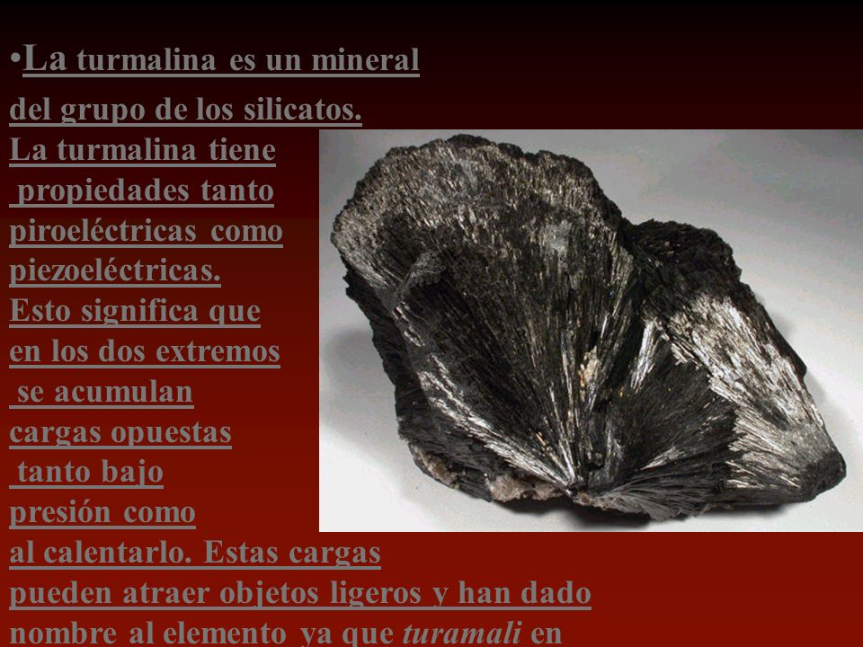 La turmalina es un mineral del grupo de los silicatos. La turmalina tiene propiedades tanto piroeléctricas como piezoeléctricas. Esto significa que en