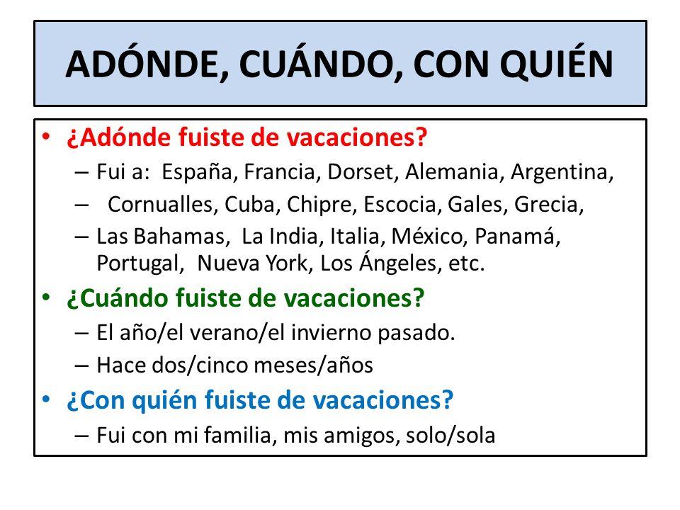 ADÓNDE, CUÁNDO, CON QUIÉN ¿Adónde fuiste de vacaciones? – Fui a: España, Francia, Dorset, Alemania, Argentina, – Cornualles, Cuba, Chipre, Escocia, Ga