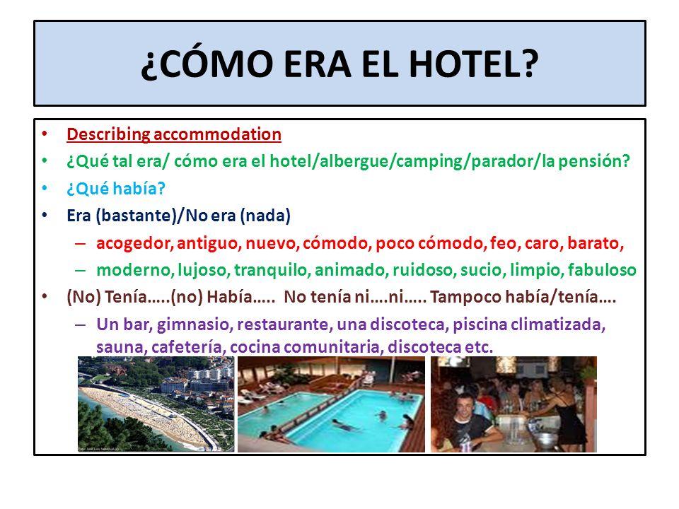 ¿CÓMO ERA EL HOTEL? Describing accommodation ¿Qué tal era/ cómo era el hotel/albergue/camping/parador/la pensión? ¿Qué había? Era (bastante)/No era (n