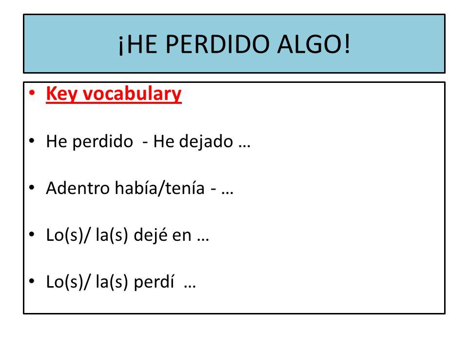 ¡HE PERDIDO ALGO! Key vocabulary He perdido - He dejado … Adentro había/tenía - … Lo(s)/ la(s) dejé en … Lo(s)/ la(s) perdí …