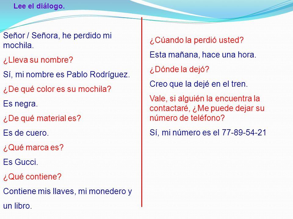 Señor / Señora, he perdido mi mochila. ¿Lleva su nombre? Sí, mi nombre es Pablo Rodríguez. ¿De qué color es su mochila? Es negra. ¿De qué material es?
