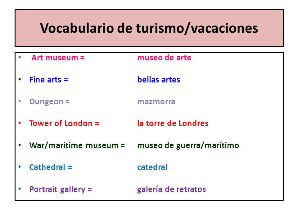 Vocabulario de turismo/vacaciones Art museum = museo de arte Fine arts = bellas artes Dungeon = mazmorra Tower of London = la torre de Londres War/mar