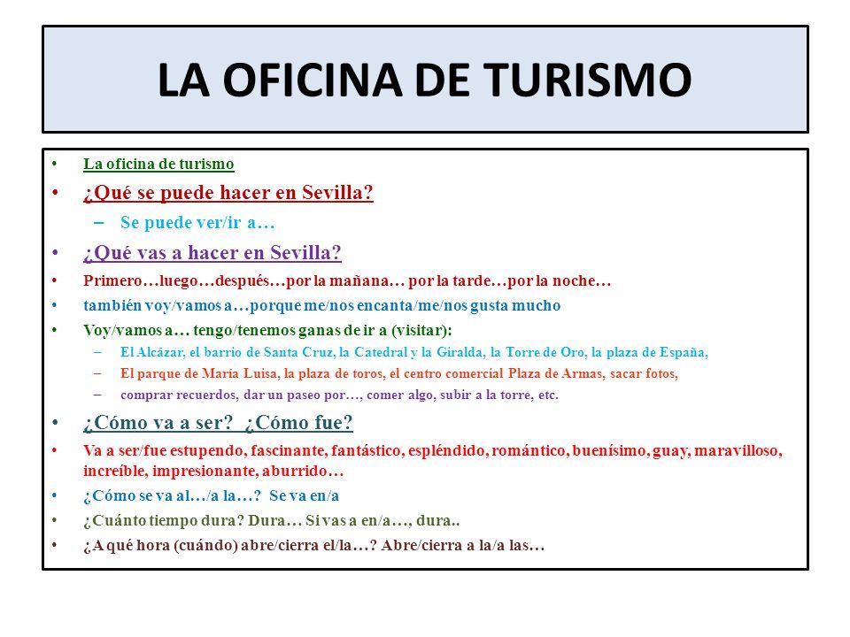 LA OFICINA DE TURISMO La oficina de turismo ¿Qué se puede hacer en Sevilla? – Se puede ver/ir a… ¿Qué vas a hacer en Sevilla? Primero…luego…después…po
