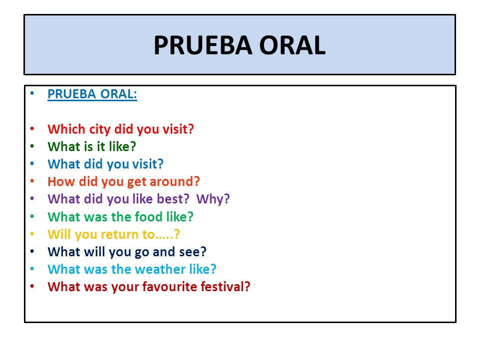 PRUEBA ORAL PRUEBA ORAL: Which city did you visit? What is it like? What did you visit? How did you get around? What did you like best? Why? What was