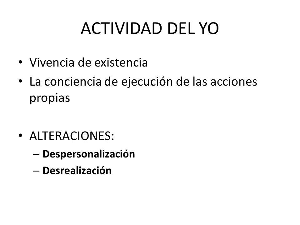ACTIVIDAD DEL YO Vivencia de existencia La conciencia de ejecución de las acciones propias ALTERACIONES: – Despersonalización – Desrealización
