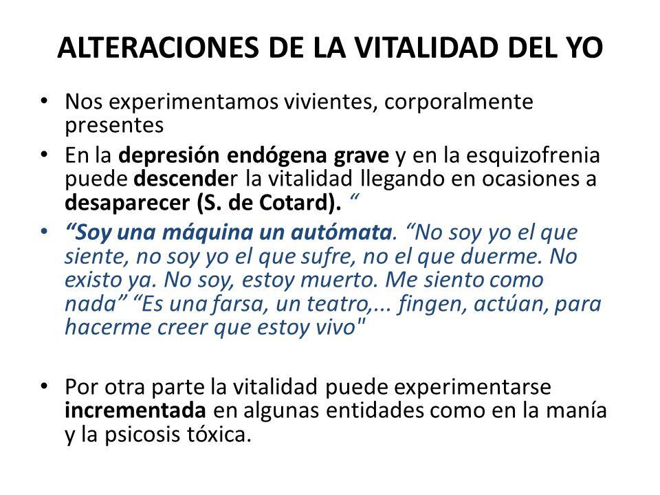 ALTERACIONES DE LA VITALIDAD DEL YO Nos experimentamos vivientes, corporalmente presentes En la depresión endógena grave y en la esquizofrenia puede d