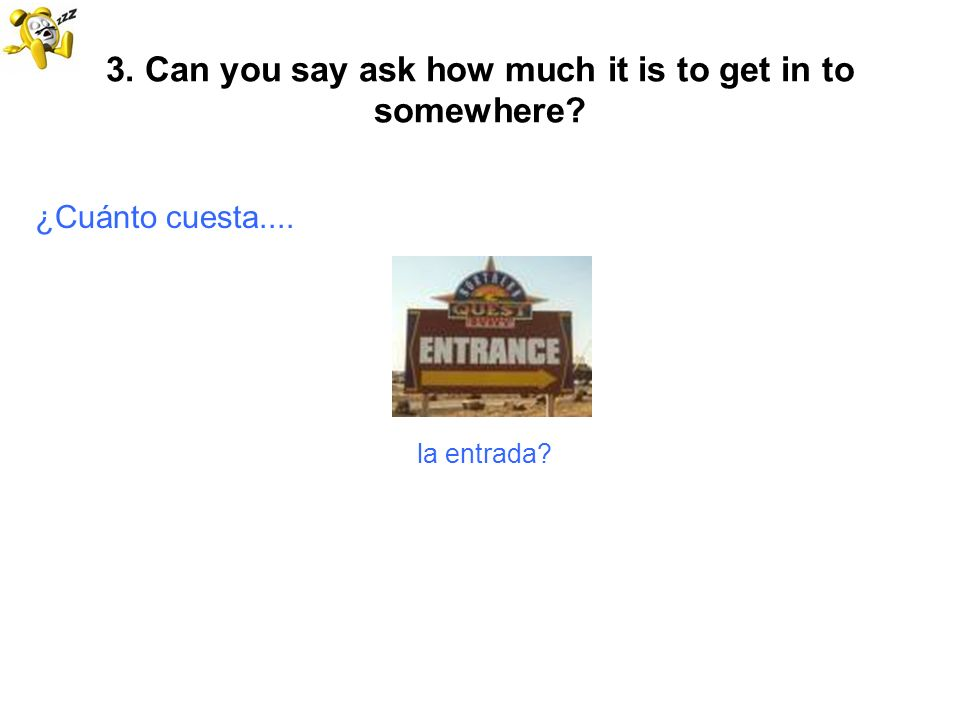 3. Can you say ask how much it is to get in to somewhere? ¿Cuánto cuesta.... la entrada?