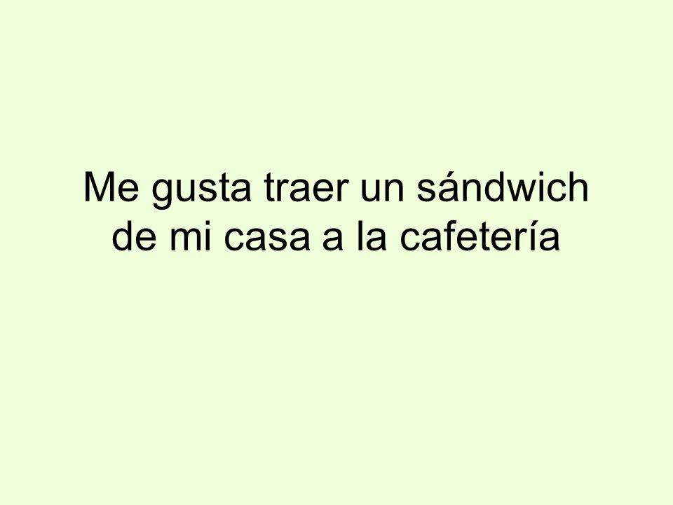 Me gusta traer un sándwich de mi casa a la cafetería