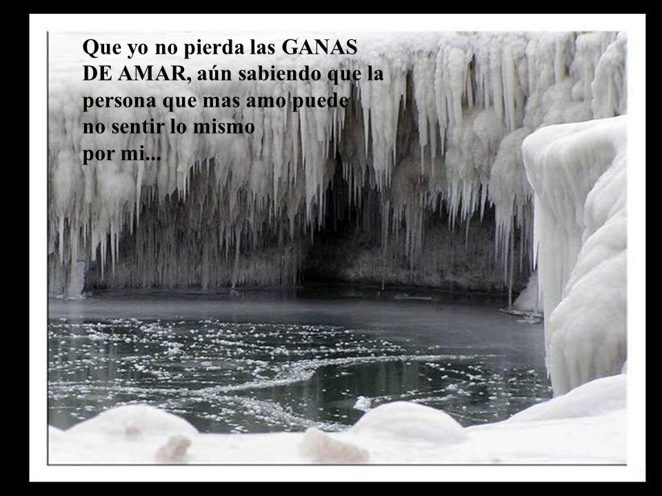 Que yo no pierda las GANAS DE AMAR, aún sabiendo que la persona que mas amo puede no sentir lo mismo por mi...