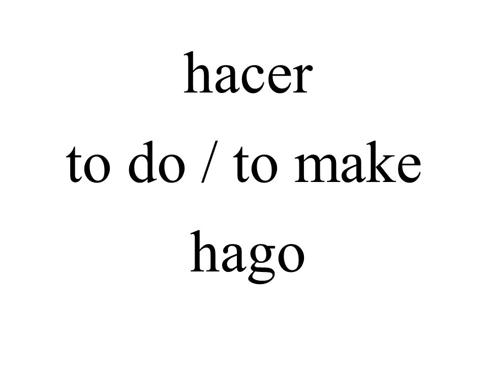 hacer to do / to make hago