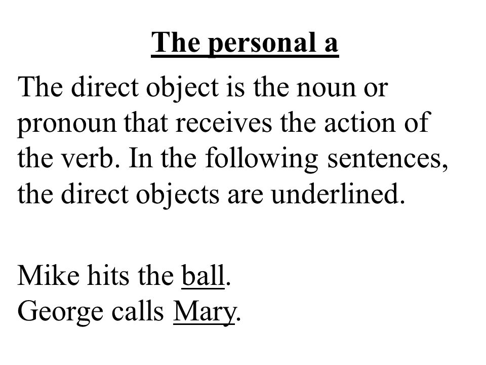 The personal a The direct object is the noun or pronoun that receives the action of the verb.