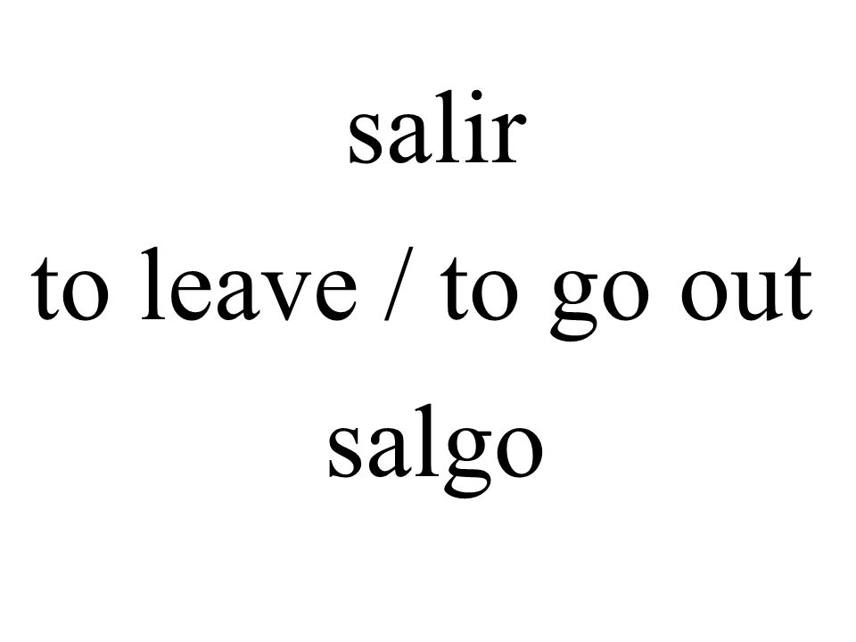 salir to leave / to go out salgo