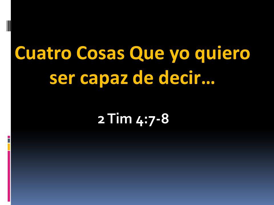 2 Tim 4:7-8 Cuatro Cosas Que yo quiero ser capaz de decir…