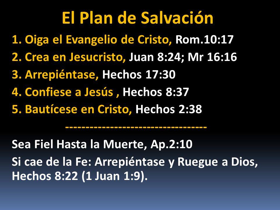 El Plan de Salvación 1. Oiga el Evangelio de Cristo, Rom.10:17 2. Crea en Jesucristo, Juan 8:24; Mr 16:16 3. Arrepiéntase, Hechos 17:30 4. Confiese a