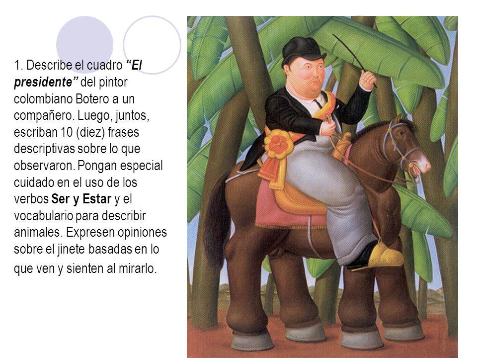 1. Describe el cuadro El presidente del pintor colombiano Botero a un compañero. Luego, juntos, escriban 10 (diez) frases descriptivas sobre lo que ob
