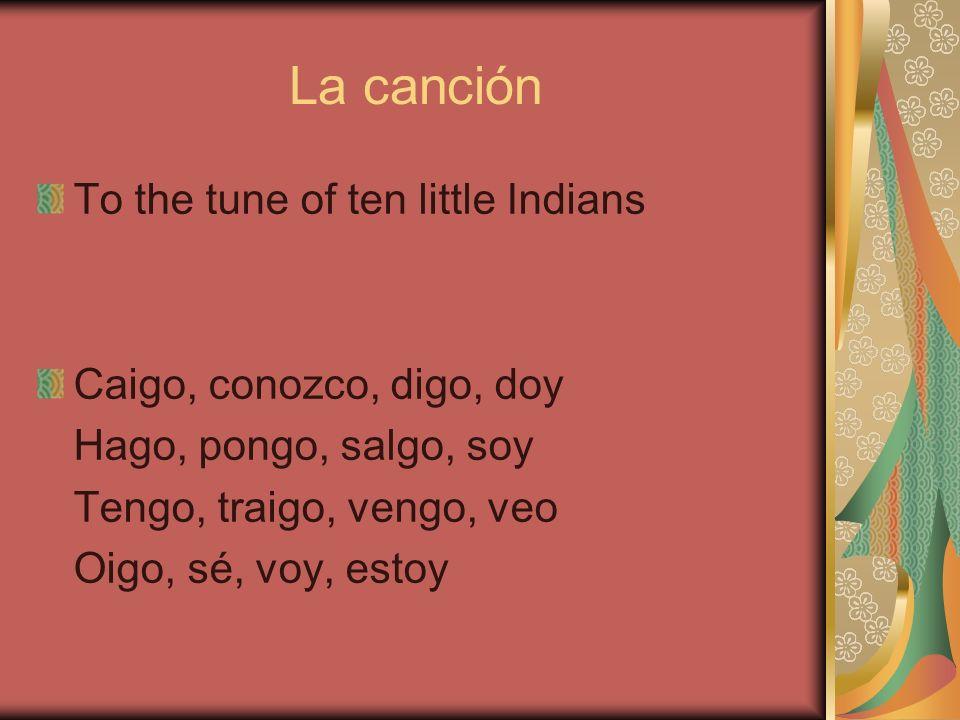 La canción To the tune of ten little Indians Caigo, conozco, digo, doy Hago, pongo, salgo, soy Tengo, traigo, vengo, veo Oigo, sé, voy, estoy