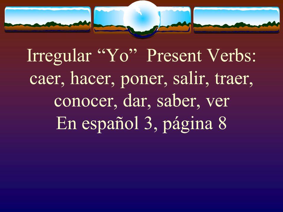 Irregular Yo Present Verbs: caer, hacer, poner, salir, traer, conocer, dar, saber, ver En español 3, página 8