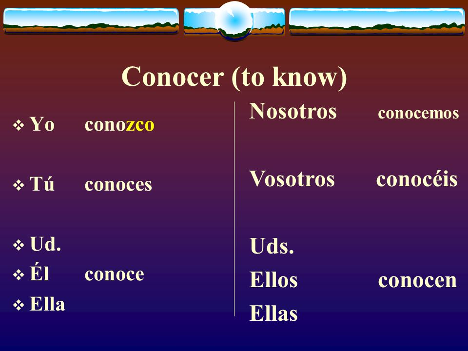 Conocer (to know) Yo conozco Tú conoces Ud.