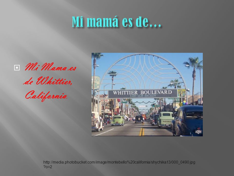 Mi Mama es de Whittier, California.