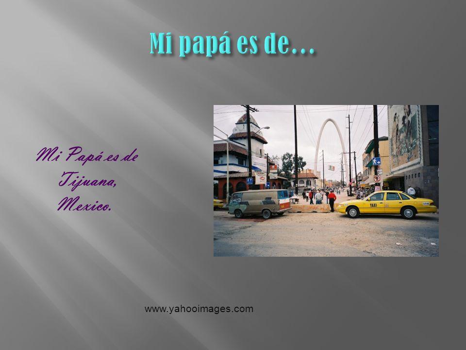 Mi Papá es de Tijuana, Mexico. www.yahooimages.com