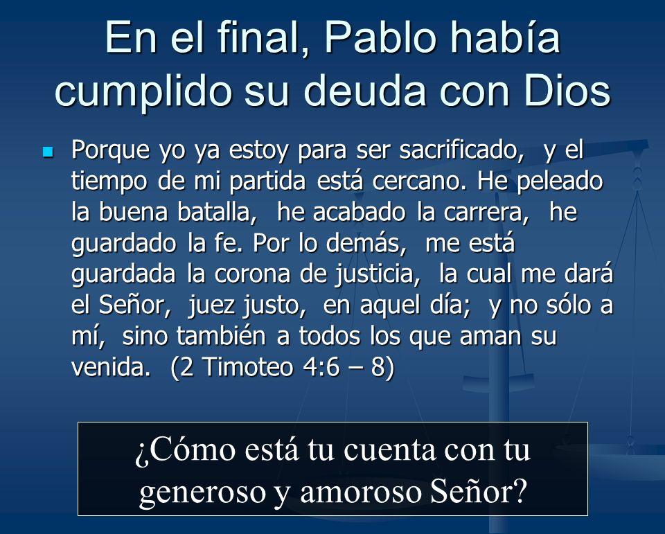 En el final, Pablo había cumplido su deuda con Dios Porque yo ya estoy para ser sacrificado, y el tiempo de mi partida está cercano. He peleado la bue