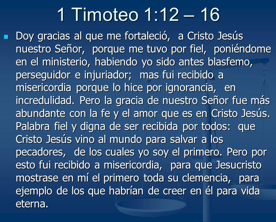 1 Timoteo 1:12 – 16 Doy gracias al que me fortaleció, a Cristo Jesús nuestro Señor, porque me tuvo por fiel, poniéndome en el ministerio, habiendo yo